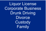 Liquor License Corporate Business Drunk Driving Divorce Custody Family